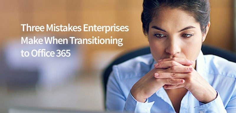 Three Mistakes Enterprises Make When Transitioning to Office 365