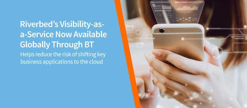 Riverbed's Visibility-as-a-Service Now Available Globally Through BT, Enabling Customers to Manage the Digital Experience