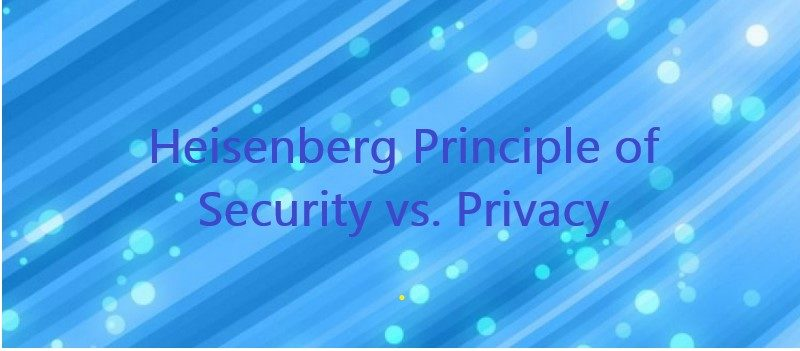 The Heisenberg Principle of Security vs. Privacy