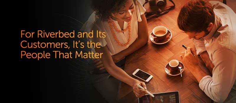 For Riverbed and Its Customers,  It's the People That Matter Most