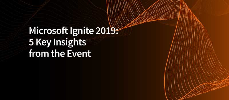 Microsoft Ignite 2019: Five Key Insights from the Event