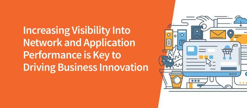 Increasing Visibility Into Network and Application Performance is Key to Driving Business Innovation